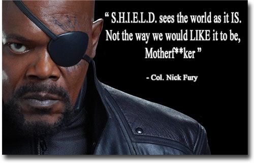 Nick Fury - S.H.I.E.L.D. sees the world as it is, not the way we would like it to be.